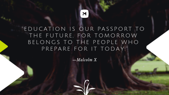 """""""Education is our passport to the future, for tomorrow belongs to the people who prepare for it today."""""""