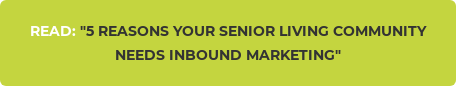 "READ: ""5 REASONS YOUR SENIOR LIVING COMMUNITY NEEDS INBOUND MARKETING"""